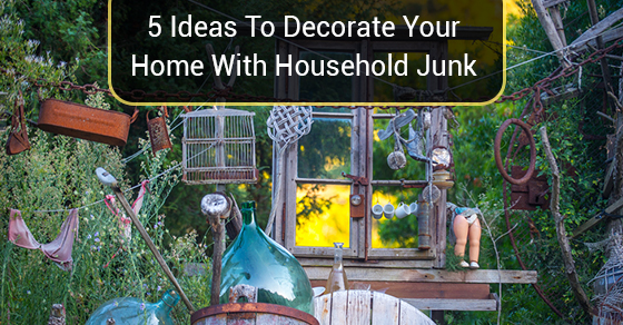 5 Ideas To Decorate Your Home With Household Junk