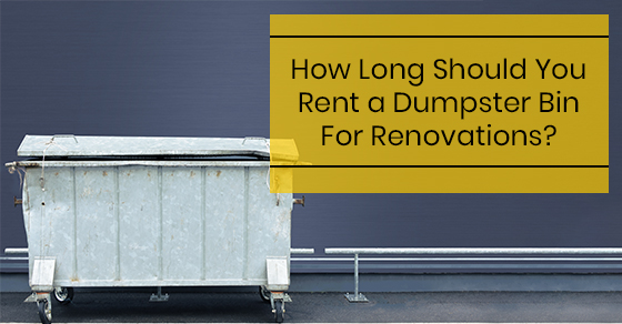 How Long Should You Rent a Dumpster Bin For Renovations?