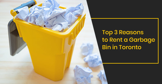 Top 3 Reasons to Rent a Garbage Bin in Toronto