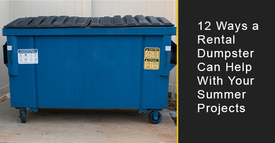 12 Ways a Rental Dumpster Can Help With Your Summer Projects
