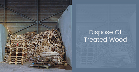 How To Properly Dispose Of Treated Wood