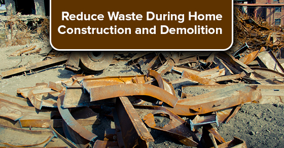 Reduce Waste During Home Construction and Demolition