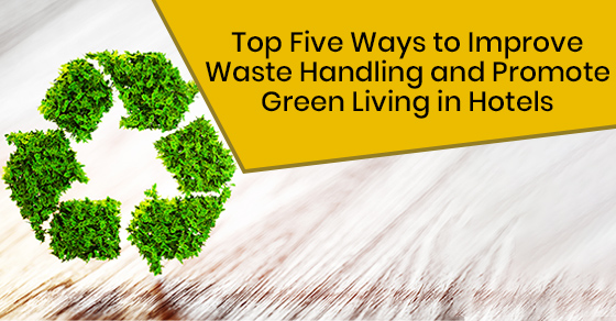 Top Five Ways to Improve Waste Handling  and Promote Green Living in Hotels