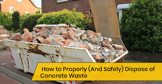 How to Properly (And Safely) Dispose of Concrete Waste