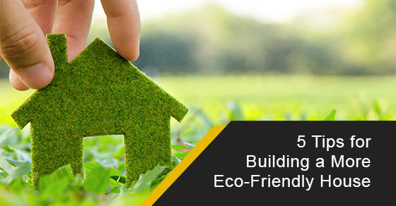 5 Tips for Building a More Eco-Friendly House